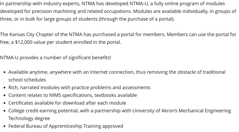 In partnership with industry experts, NTMA has developed NTMA-U, a fully online program of modules developed for precision machining and related occupations. Modules are available individually, in groups of three, or in bulk for large groups of students (through the purchase of a portal).  The Kansas City Chapter of the NTMA has purchased a portal for members. Members can use the portal for free, a $12,000 value per student enrolled in the portal.   NTMA-U provides a number of significant benefits!  •	Available anytime, anywhere with an Internet connection, thus removing the obstacle of traditional school schedules •	Rich, narrated modules with practice problems and assessments •	Content relates to NIMS specifications, textbooks available •	Certificates available for download after each module •	College credit-earning potential, with a partnership with University of Akron's Mechanical Engineering Technology degree •	Federal Bureau of Apprenticeship Training approved